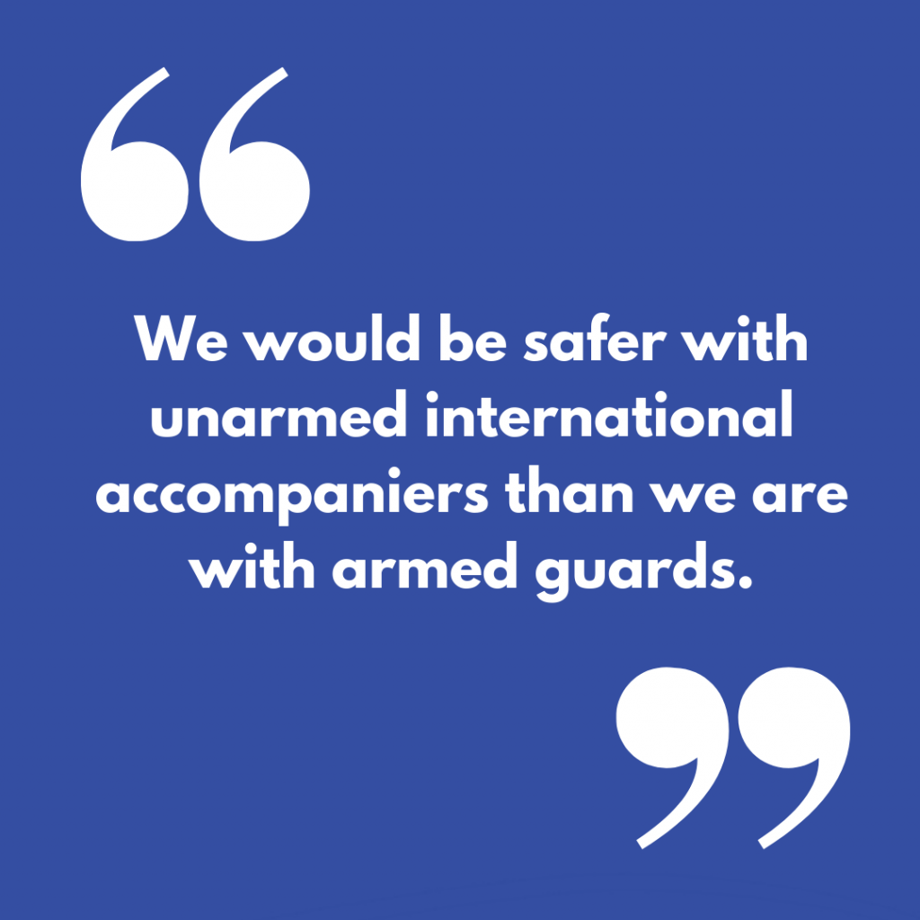 """We would be safer with unarmed international accompaniers than we are with armed guards."""